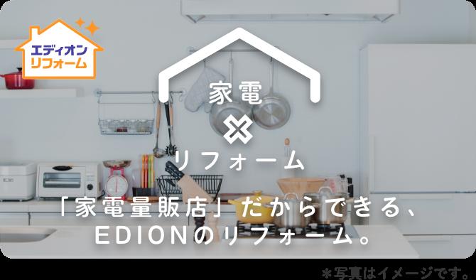 「家電量販店」だからできる、EDIONのリフォーム。